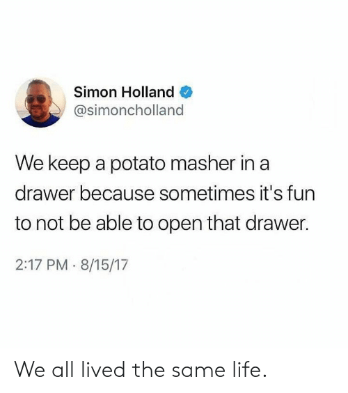 We Keep: Simon Holland  @simoncholland  We keep a potato masher in a  drawer because sometimes it's fun  to not be able to open that drawer.  2:17 PM 8/15/17 We all lived the same life.