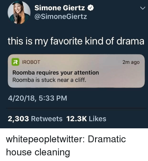 Tumblr, Roomba, and Blog: Simone Giertz  @SimoneGiertz  this is my favorite kind of drama  IROBOT  2m ago  Roomba requires your attention  Roomba is stuck near a cliff.  4/20/18, 5:33 PM  2,303 Retweets 12.3K Likes whitepeopletwitter:  Dramatic house cleaning