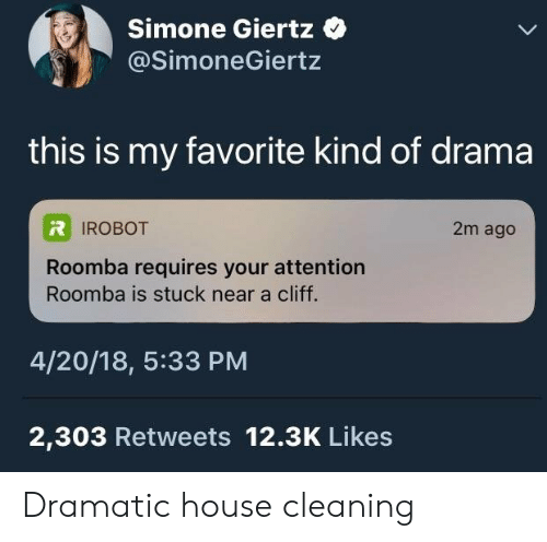Roomba, House, and 4 20: Simone Giertz  @SimoneGiertz  this is my favorite kind of drama  IROBOT  2m ago  Roomba requires your attention  Roomba is stuck near a cliff.  4/20/18, 5:33 PM  2,303 Retweets 12.3K Likes Dramatic house cleaning