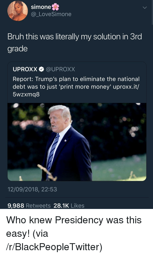 Blackpeopletwitter, Bruh, and Money: Simone  @_LoveSimone  Bruh this was literally my solution in 3ro  grade  UPROXX @UPROXX  Report: Trump's plan to eliminate the national  debt was to just 'print more money' uproxx.it/  5wzxmq8  12/09/2018, 22:53  9,988 Retweets 28.1K Likes Who knew Presidency was this easy! (via /r/BlackPeopleTwitter)