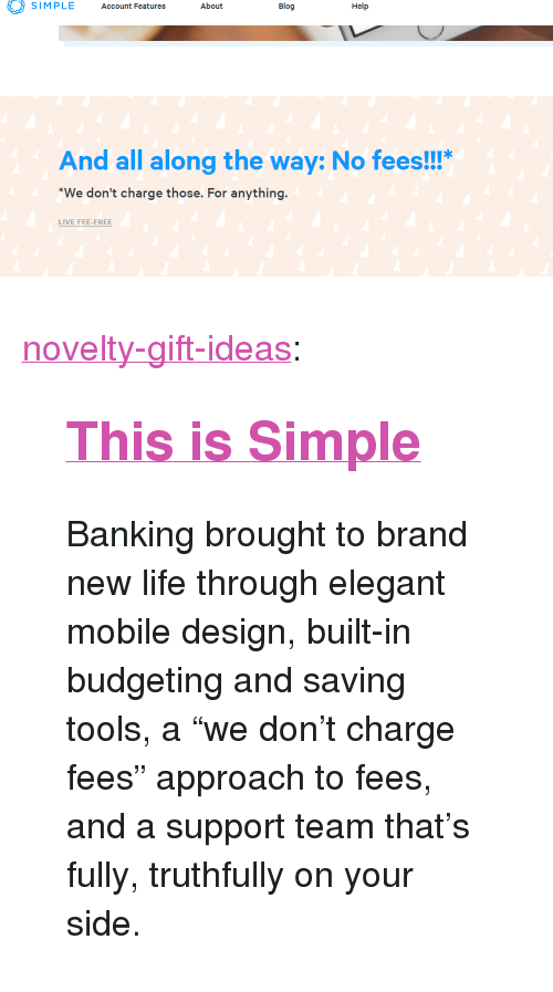 """Friends, Life, and Tumblr: SIMPLE Account Features About  Blog  Help  And all along the way: No fees!!!""""  We don't charge those. For anything  LIVE FEE-FREE <p><a href=""""https://novelty-gift-ideas.tumblr.com/post/172901752558/this-is-simple-banking-brought-to-brand-new-life"""" class=""""tumblr_blog"""">novelty-gift-ideas</a>:</p><blockquote> <h2><a href=""""https://simple.com/friends/GXPN7YC""""><b>This is Simple</b></a></h2> <p>Banking brought to brand new life through elegant mobile design, built-in budgeting and saving tools, a """"we don't charge fees"""" approach to fees, and a support team that's fully, truthfully on your side.</p> </blockquote>"""
