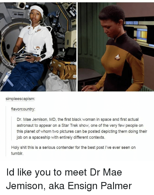 Star Trek: simpleescapism  flavorcountry:  Dr. Mae Jemison, MD, the first black woman in space and first actual  astronaut to appear on a Star Trek show, one of the very few people on  this planet of whom two pictures can be posted depicting them doing their  job on a spaceship with entirely different contexts.  Holy shit this is a serious contender for the best post l've ever seen on  tumblr. Id like you to meet Dr Mae Jemison, aka Ensign Palmer