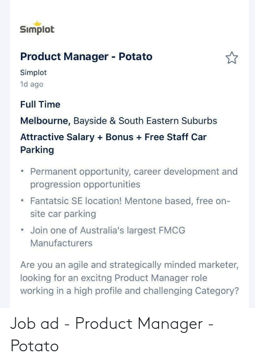 product manager: Simplot  Product Manager - Potato  Simplot  1d ago  Full Time  Melbourne, Bayside & South Eastern Suburbs  Attractive Salary + Bonus + Free Staff Car  Parking  Permanent opportunity, career development and  progression opportunities  Fantatsic SE location! Mentone based, free on-  site car parking  Join one of Australia's largest FMCG  Manufacturers  Are you an agile and strategically minded marketer,  looking for an excitng Product Manager role  working in a high profile and challenging Category? Job ad - Product Manager - Potato