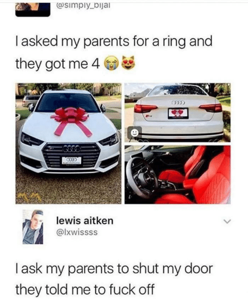 door: @simply_bijal  Tasked my parents for a ring and  they got me 4  lewis aitken  @lxwissss  lask my parents to shut my door  they told me to fuck off