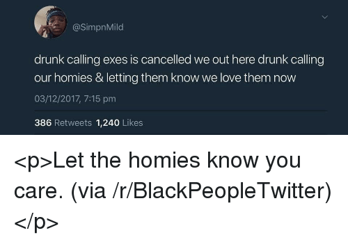 We Out: @SimpnMild  drunk calling exes is cancelled we out here drunk calling  our homies & letting them know we love them now  03/12/2017, 7:15 pm  386 Retweets 1,240 Likes <p>Let the homies know you care. (via /r/BlackPeopleTwitter)</p>