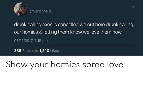 We Out: @SimpnMild  drunk calling exes is cancelled we out here drunk calling  our homies & letting them know we love them now  03/12/2017, 7:15 pm  386 Retweets 1,240 Likes Show your homies some love