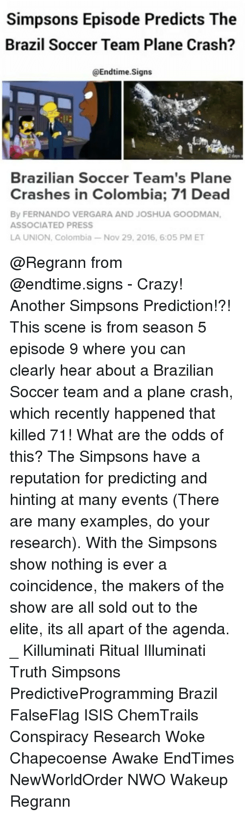 nwo: Simpsons Episode Predicts The  Brazil Soccer Team Plane Crash?  Enditime.Signs  Brazilian Soccer Team's Plane  Crashes in Colombia; 71 Dead  By FERNANDO VERGARA AND JOSHUA GOODMAN,  ASSOCIATED PRESS  LA UNION, Colombia-Nov 29, 2016, 6:05 PM ET @Regrann from @endtime.signs - Crazy! Another Simpsons Prediction!?! This scene is from season 5 episode 9 where you can clearly hear about a Brazilian Soccer team and a plane crash, which recently happened that killed 71! What are the odds of this? The Simpsons have a reputation for predicting and hinting at many events (There are many examples, do your research). With the Simpsons show nothing is ever a coincidence, the makers of the show are all sold out to the elite, its all apart of the agenda. _ Killuminati Ritual Illuminati Truth Simpsons PredictiveProgramming Brazil FalseFlag ISIS ChemTrails Conspiracy Research Woke Chapecoense Awake EndTimes NewWorldOrder NWO Wakeup Regrann