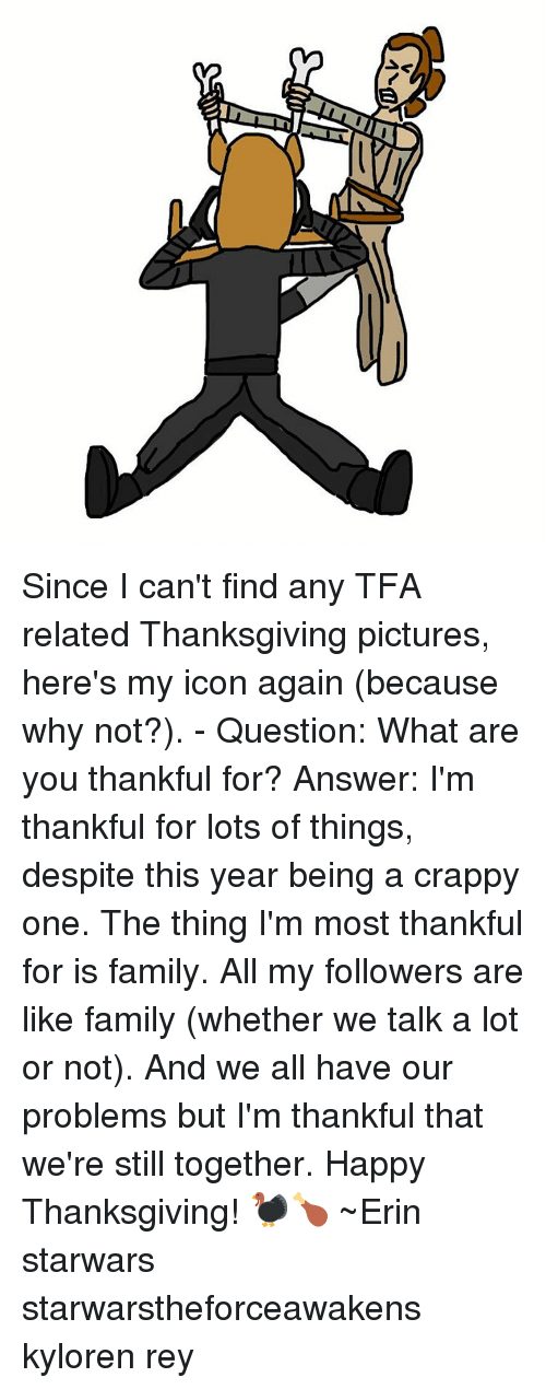 Memes, Rey, and Iconic: Since I can't find any TFA related Thanksgiving pictures, here's my icon again (because why not?). - Question: What are you thankful for? Answer: I'm thankful for lots of things, despite this year being a crappy one. The thing I'm most thankful for is family. All my followers are like family (whether we talk a lot or not). And we all have our problems but I'm thankful that we're still together. Happy Thanksgiving! 🦃🍗 ~Erin starwars starwarstheforceawakens kyloren rey
