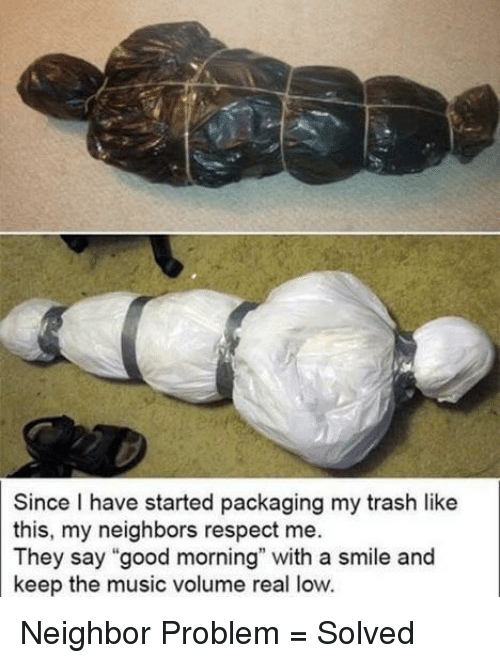 "Music, Respect, and Trash: Since I have started packaging my trash like  this, my neighbors respect me.  They say ""good morning"" with a smile and  keep the music volume real low. Neighbor Problem = Solved"