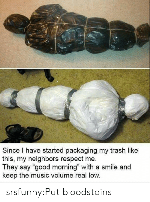 """Music, Respect, and Trash: Since I have started packaging my trash like  this, my neighbors respect me.  They say """"good morning"""" with a smile and  keep the music volume real low. srsfunny:Put bloodstains"""