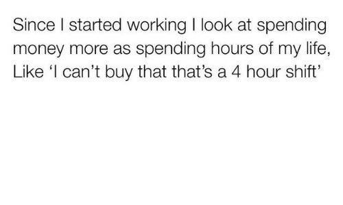 Life, Money, and Working: Since I started working I look at spending  money more as spending hours of my life,  Like 'I can't buy that that's a 4 hour shift'
