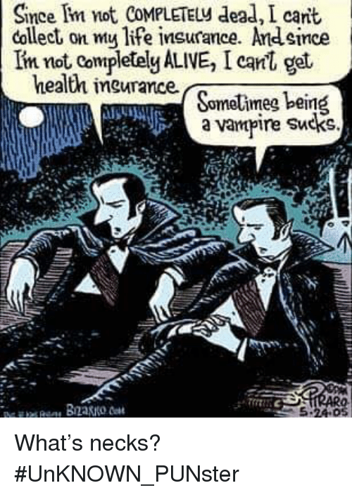 Alive, Life, and Memes: Since Im not COMPLETELy dead, I cant  collect on my life insurance. Andsince  Iin not Completely ALIVE, I canl get  health ingurance  a vampire Sucks. What's necks?   #UnKNOWN_PUNster