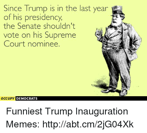 Funniest Trump: Since Trump is in the last year  of his presidency,  the Senate shouldn't  vote on his Supreme  Court nominee.  occupy DEMOCRATS  A Funniest Trump Inauguration Memes: http://abt.cm/2jG04Xk