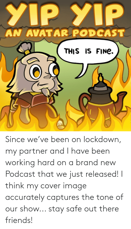 Partner: Since we've been on lockdown, my partner and I have been working hard on a brand new Podcast that we just released! I think my cover image accurately captures the tone of our show... stay safe out there friends!