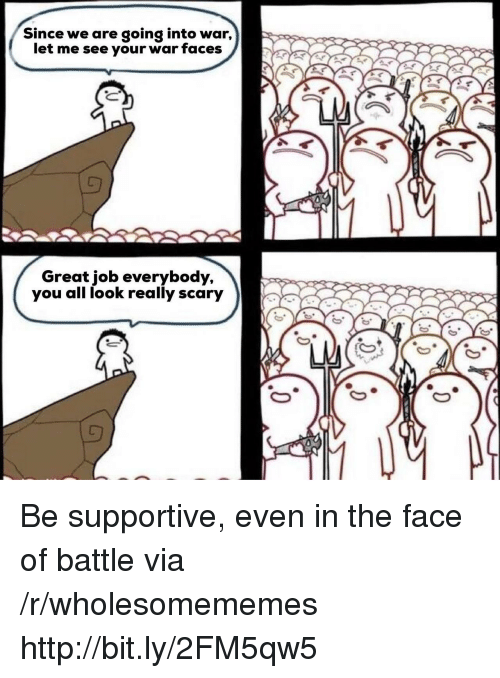 Http, Job, and War: Since we are going into war,  let me see your war faces  Great job everybody  you all look really scary Be supportive, even in the face of battle via /r/wholesomememes http://bit.ly/2FM5qw5