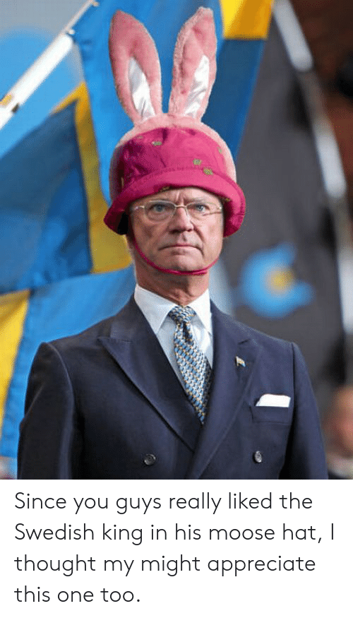 Appreciate: Since you guys really liked the Swedish king in his moose hat, I thought my might appreciate this one too.