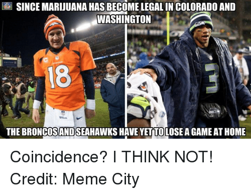 Meme City: SINCEMARIJUANA HAS BECOME LEGAL INCOLORADO AND  WASHINGTON  THE BRONCOSANDSEAHAWKS HAVE YETTOLOSEAGAME AT HOME Coincidence? I THINK NOT! Credit: Meme City