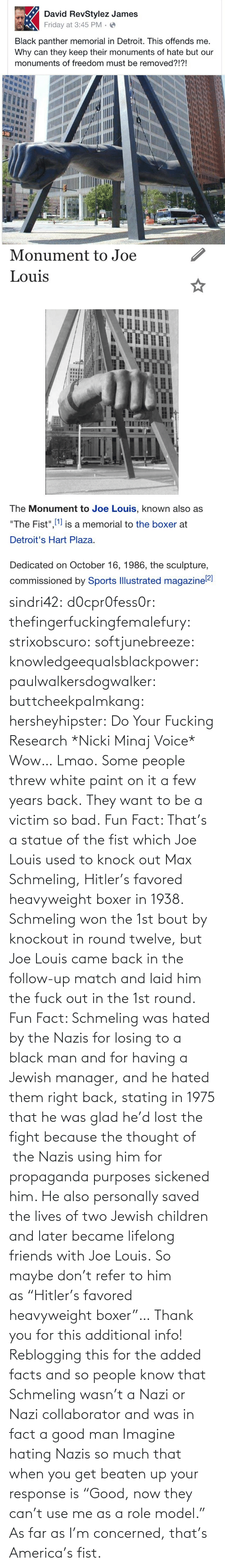 "Voice: sindri42:  d0cpr0fess0r:  thefingerfuckingfemalefury:  strixobscuro:  softjunebreeze:  knowledgeequalsblackpower:  paulwalkersdogwalker:   buttcheekpalmkang:   hersheyhipster:  Do Your Fucking Research *Nicki Minaj Voice*    Wow… Lmao.   Some people threw white paint on it a few years back.   They want to be a victim so bad.  Fun Fact: That's a statue of the fist which Joe Louis used to knock out Max Schmeling, Hitler's favored heavyweight boxer in 1938. Schmeling won the 1st bout by knockout in round twelve, but Joe Louis came back in the follow-up match and laid him the fuck out in the 1st round.  Fun Fact: Schmeling was hated by the Nazis for losing to a black man and for having a Jewish manager, and he hated them right back, stating in 1975 that he was glad he'd lost the fight because the thought of  the Nazis using him for propaganda purposes sickened him. He also personally saved the lives of two Jewish children and later became lifelong friends with Joe Louis. So maybe don't refer to him as ""Hitler's favored heavyweight boxer""…  Thank you for this additional info! Reblogging this for the added facts and so people know that Schmeling wasn't a Nazi or Nazi collaborator and was in fact a good man   Imagine hating Nazis so much that when you get beaten up your response is ""Good, now they can't use me as a role model.""  As far as I'm concerned, that's America's fist."