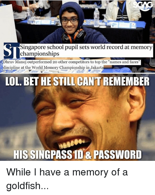 "Goldfish, Lol, and Memes: Singapore school pupil sets world record at memory  Dhruv Manoj outperformed 20 other competitors to top the ""names and faces  discipline at the World Memory Championship in Jakarta  LOL. BET HE STILL CAN'T REMEMBER  HIS SINGPASSID&PASSWORD While I have a memory of a goldfish..."