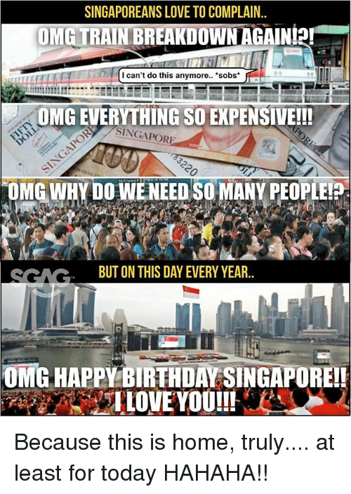 "Love, Memes, and Omg: SINGAPOREANS LOVE TO COMPLAIN.  OMETRAINBREAKDOWN AGAIN!2!""  -  I can't do this anymore.. sobs*  OMG EVERYTHING SO EXPENSIVE!!!  SINGAPOR  OMG WHY DO WENEED SO MANY PEOPLEI  SCACBUT ON THIS DAY EVERY YEAR.  OMG HAPPY BIRTH DAY SINGAPOREI! Because this is home, truly.... at least for today HAHAHA!!"