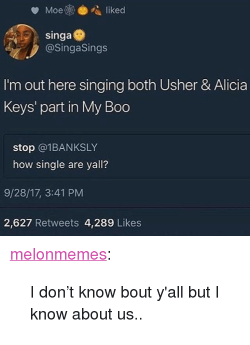 """Alicia Keys: @SingaSings  I'm out here singing both Usher & Alicia  Keys' part in My Boo  stop @1BANKSLY  how single are yall?  9/28/17, 3:41 PM  2,627 Retweets 4,289 Likes <p><a href=""""https://melonmemes.tumblr.com/post/166202093030/i-dont-know-bout-yall-but-i-know-about-us"""" class=""""tumblr_blog"""" target=""""_blank"""">melonmemes</a>:</p><blockquote><p>I don't know bout y'all but I know about us..</p></blockquote>"""
