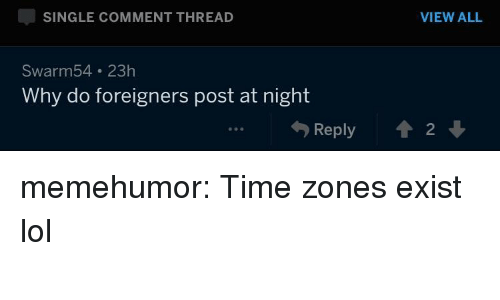 Lol, Tumblr, and Blog: SINGLE COMMENT THREAD  VIEW ALL  Swarm54 23h  Why do foreigners post at night  勺Reply  會2 ↓  90 memehumor:  Time zones exist lol