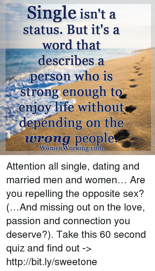 Repeled: Single isn't a  status. But it's a  word that  describes a  person who is  strong enough to  enjoy life without  depending on the  wrong people  Women Working.com Attention all single, dating and married men and women… Are you repelling the opposite sex? (…And missing out on the love, passion and connection you deserve?). Take this 60 second quiz and find out -> http://bit.ly/sweetone