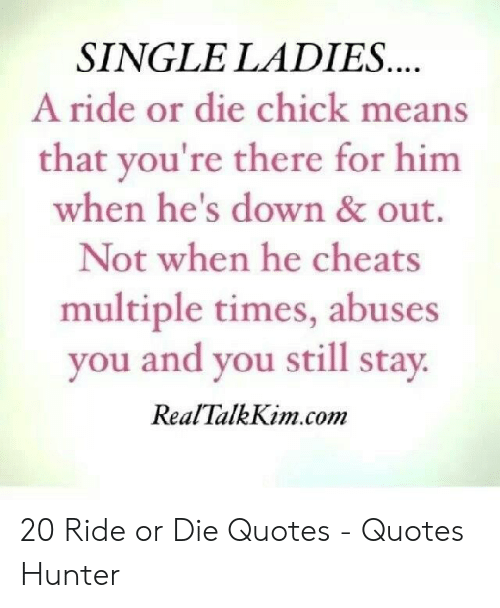 SINGLE LADIES a Ride or Die Chick Means That You\'re There ...