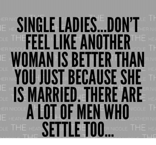 Single Lady: SINGLE LADIES...DON'T  HER N  THE HE  FEEL LIKE ANOTHER  OLE TH  WOMANIS BETTER THAN  YOU JUST BECAUSE SHE  IS MARRIED. THERE ARE  A LOT OF MEN WHO  HER INI  SETTLE TOO  NICOLE THE HE