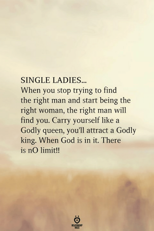 Godly: SINGLE LADIES.  When you stop trying to find  the right man and start being the  right woman, the right man will  find you. Carry yourself like a  Godly queen, you'll attract a Godly  king. When God is in it. There  is nO limit!!  RELATIONGHP