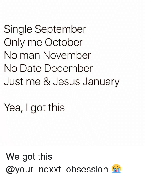Funny, Jesus, and Date: Single September  Only me October  No man November  No Date December  Just me & Jesus January  Yea, I got this We got this @your_nexxt_obsession 😭