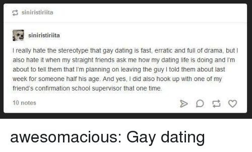 yes i did: siniristiriita  siniristiriita  I really hate the stereotype that gay dating is fast, erratic and full of drama, but I  also hate it when my straight friends ask me how my dating life is doing and l'm  about to tell them that I'm planning on leaving the guy told them about last  week for someone half his age. And yes, I did also hook up with one of my  friend's confirmation school supervisor that one time.  10 notes awesomacious:  Gay dating