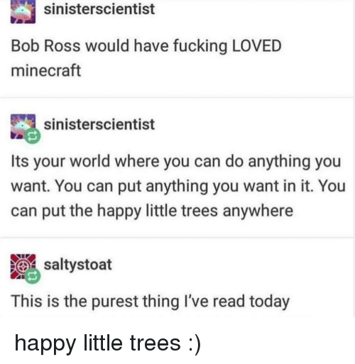 Fucking, Minecraft, and Bob Ross: sinisterscientist  Bob Ross would have fucking LOVED  minecraft  sinisterscientist  Its your world where you can do anything you  want. You can put anything you want in it. You  can put the happy little trees anywhere  saltystoat  This is the purest thing I've read today happy little trees :)
