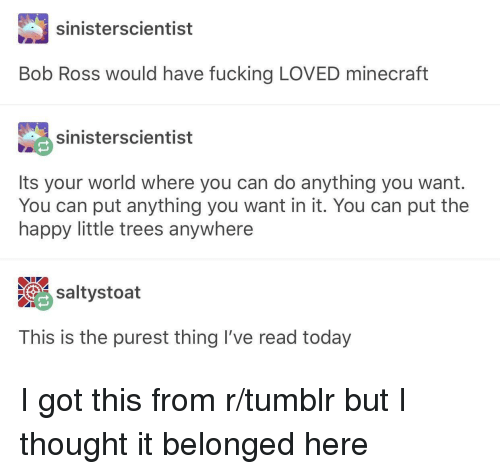 Fucking, Tumblr, and Bob Ross: sinisterscientist  Bob Ross would have fucking LOVED minecrat  sinisterscientist  Its your world where you can do anything you want.  You can put anything you want in it. You can put the  happy little trees anywhere  saltystoat  This is the purest thing I've read today I got this from r/tumblr but I thought it belonged here