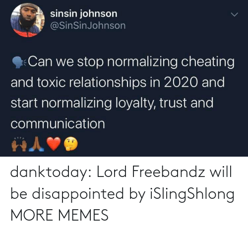 Cheating: sinsin johnson  @SinSinJohnson  Can we stop normalizing cheating  and toxic relationships in 2020 and  start normalizing loyalty, trust and  communication danktoday:  Lord Freebandz will be disappointed by iSlingShlong MORE MEMES
