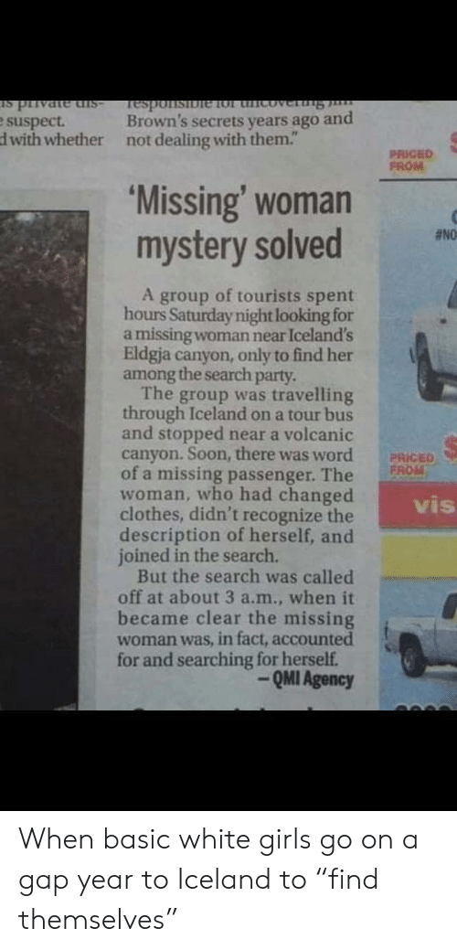 "secrets: -sIp auPALId st  Brown's secrets years ago and  Tesponsibie 1ol thicoverng  e suspect.  dwith whether  not dealing with them.""  PRICED  FROM  'Missing' woman  mystery solved  #NO  A group of tourists spent  hours Saturday night looking for  a missing woman near Iceland's  Eldgja canyon, only to find her  among the search party.  The group was travelling  through Iceland on a tour bus  and stopped near a volcanic  canyon. Soon, there was word  of a missing passenger. The  woman, who had changed  clothes, didn't recognize the  description of herself, and  joined in the search.  But the search was called  off at about 3 a.m., when it  became clear the missing  woman was, in fact, accounted  for and searching for herself.  PRICED  FROM  vis  QMI Agency When basic white girls go on a gap year to Iceland to ""find themselves"""