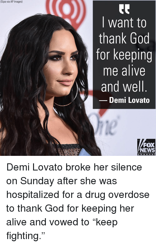 """Alive, Demi Lovato, and God: (Sipa via AP Images)  I want to  thank God  for keeping  me alive  and well  Demi Lovato  le  FOX  NEWS  c h a n ne l Demi Lovato broke her silence on Sunday after she was hospitalized for a drug overdose to thank God for keeping her alive and vowed to """"keep fighting."""""""