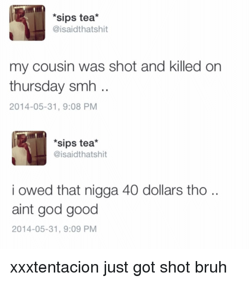Bruh, God, and Memes: *sips tea*  @isaidthatshit  my cousin was shot and killed on  thursday smh  2014-05-31, 9:08 PM  *sips tea*  @isaidthatshit  i owed that nigga 40 dollars tho ..  aint god good  2014-05-31, 9:09 PM xxxtentacion just got shot bruh