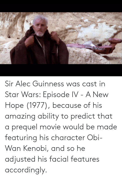 accordingly: Sir Alec Guinness was cast in Star Wars: Episode IV - A New Hope (1977), because of his amazing ability to predict that a prequel movie would be made featuring his character Obi-Wan Kenobi, and so he adjusted his facial features accordingly.