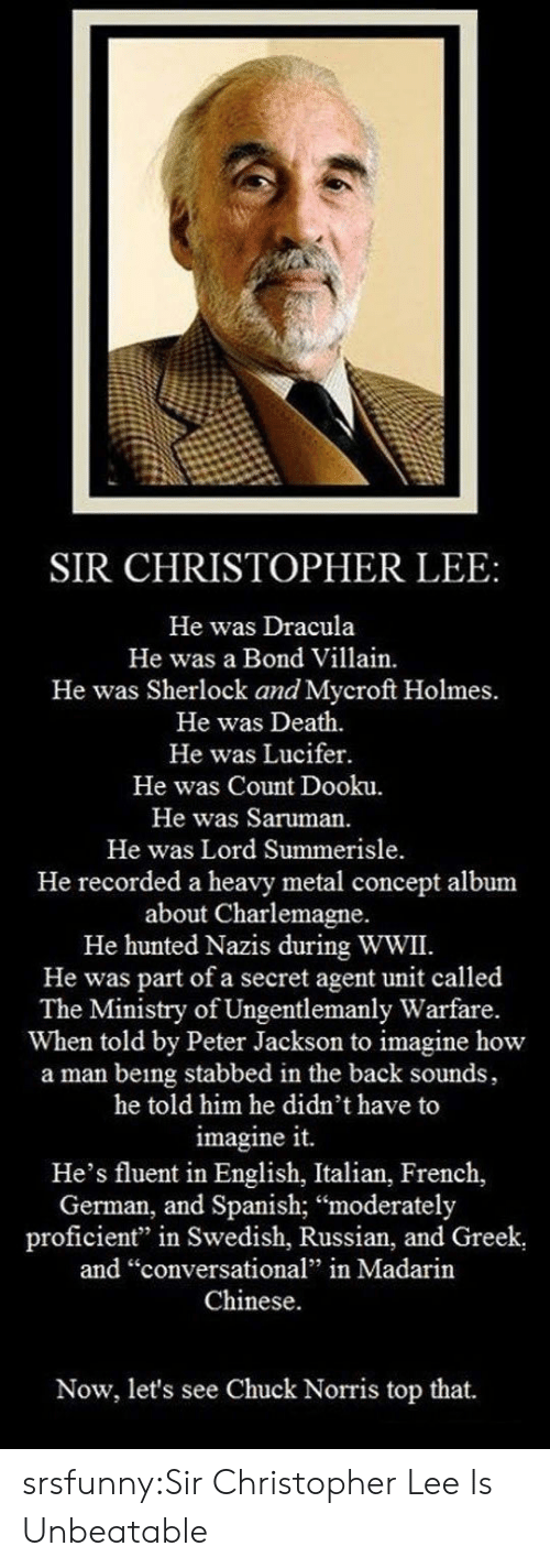 "Hunted: SIR CHRISTOPHER LEE:  He was Dracula  He was a Bond Villain.  He was Sherlock and Mycroft Holmes.  He was Death.  He was Lucifer.  He was Count Dooku.  He was Saruman.  He was Lord Summerisle  He recorded a heavy metal concept album  about Charlemagne.  He hunted Nazis during WWII.  He was part of a secret agent unit called  The Ministry of Ungentlemanly Warfare.  When told by Peter Jackson to imagine how  a man being stabbed in the back sounds,  he told him he didn't have to  imagine it.  He's fluent in English, Italian, French,  German, and Spanish; ""moderately  proficient"" in Swedish, Russian, and Greek  and ""conversational"" in Madarin  Chinese.  Now, let's see Chuck Norris top that. srsfunny:Sir Christopher Lee Is Unbeatable"