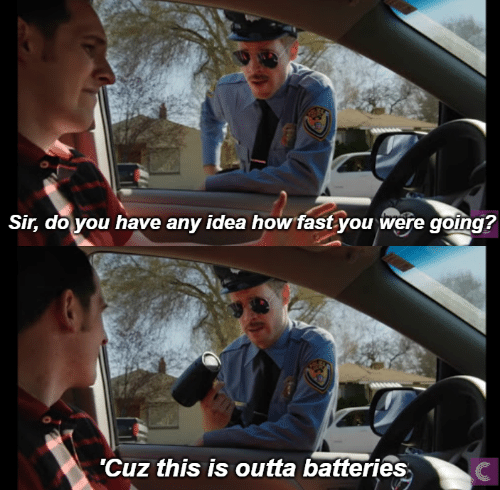 Outta, How, and Idea: Sir, do you have any idea how fastyou were going?  'Cuz this is outta batteries