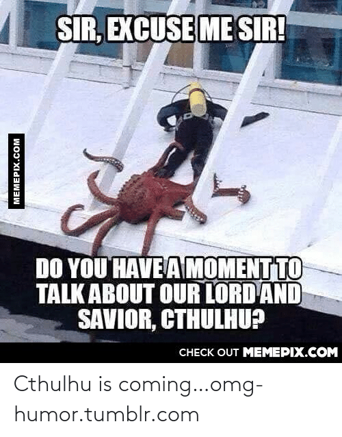 Me Sir: SIR, EXCUSE ME SIR!  DO YOU HAVEA MOMENT TO  TALK ABOUT OUR LORD AND  SAVIOR, CTHULHU?  CHECK OUT MEMEPIX.COM  MEMEPIX.COM Cthulhu is coming…omg-humor.tumblr.com