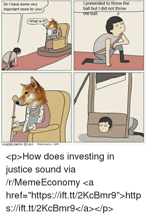 "News, Justice, and What Is: Sir I have some very  important news for you!  I pretended to throw the  ball but I did not throw  the ball  What is it?  MINDBLOWON 2017 TAHLALATS COM <p>How does investing in justice sound via /r/MemeEconomy <a href=""https://ift.tt/2KcBmr9"">https://ift.tt/2KcBmr9</a></p>"