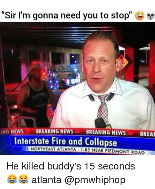 """buddys: """"Sir I'm gonna need you to stop""""  ING NEWS  BREAKING NEWS  BREAKING NEWS  BREAK  Interstate Fire and Collapse  NORTHEAST ATLANTA I-85 NEAR PIEDMONT ROAD He killed buddy's 15 seconds 😂😂 atlanta @pmwhiphop"""