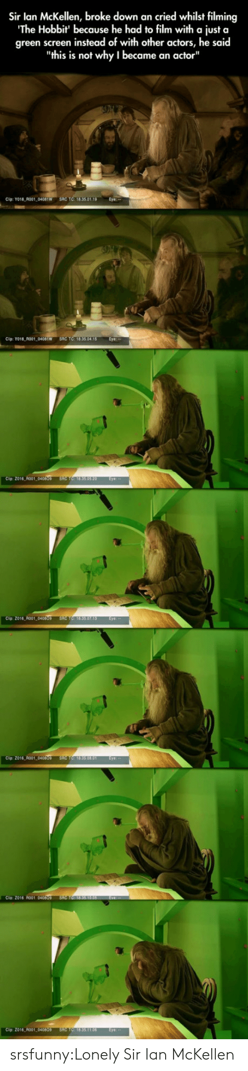 "green screen: Sir lan McKellen, broke down an cried whilst filming  The Hobbit' because he had to film with a just a  green screen instead of with other actors, he said  ""this is not why I became an actor""  Cip: YO18 R001 04081W SRC TC: 18.35.01  Cip: Yo18 R001 0401W SRC TC: 18.33.04.18 Eye  Cip: 2016 A001  2016 R001,040809  Clip: 2016 R001  Cio Z016 ol 040  016 R001 04080 srsfunny:Lonely Sir Ian McKellen"
