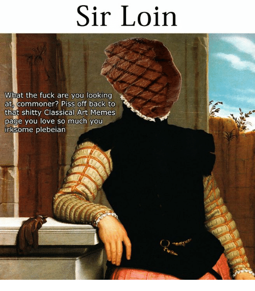 Commoner: Sir Loirn  What the fuck are you looking  at, commoner? Piss off back to  that shitty Classical Art Memes  page you love so much you  rksome plebeian