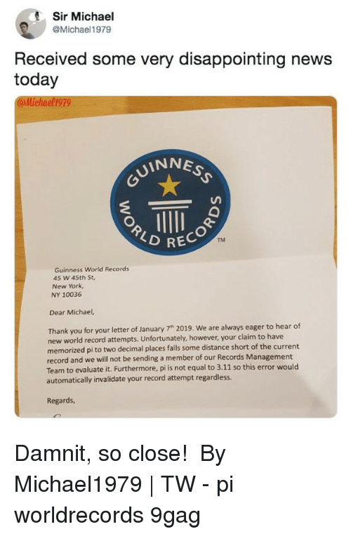 """guinness: Sir Michael  @Michael1979  Received some very disappointing news  today  llichael 199  UINNES  RECO  TM  Guinness World Records  45 w 45th St,  New York,  NY 10036  Dear Michael,  Thank you for your letter of January 7"""" 2019. We are always eager to hear of  new world record attempts. Unfortunately, however, your claim to have  memorized pi to two decimal places falls some distance short of the current  record and we will not be sending a member of our Records Management  Team to evaluate it. Furthermore, pi is not equal to 3.11 so this error would  automatically invalidate your record attempt regardless.  Regards Damnit, so close!⠀ ⠀ By Michael1979 
