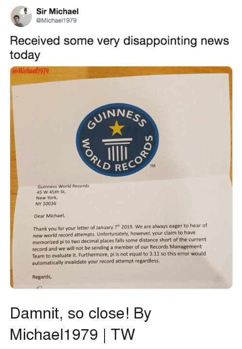 guinness: Sir Michael  @Michael1979  Received some very disappointing news  today  @llichael1979  INNE  RECOR  TM  Guinness World Records  45 W 45th St  New York  NY 10036  Dear Michael,  Thank you for your letter of January 7h 2019. We are always eager to hear df  new world record attempts. Unfortunately, however, your claim to have  memorized pi to two decimal places falls some distance short of the current  record and we will not be sending a member of our Records Management  Team to evaluate it. Furthermore, pi is not equal to 3.11 so this error would  automatically invalidate your record attempt regardless.  Regards, Damnit, so close!  By Michael1979 | TW
