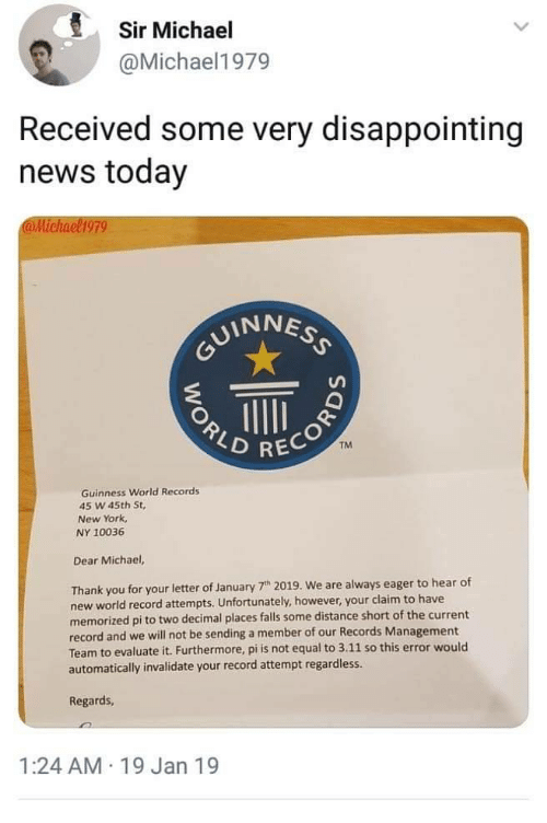 guinness: Sir Michael  @Michael1979  Received some very disappointing  news today  @Michael1979  UINNES  2  TM  RECOR  Guinness World Records  45 W 45th St,  New York  NY 10036  Dear Michael,  Thank you for your letter of January 7h 2019. We are always eager to hear of  new world record attempts. Unfortunately, however, your claim to have  memorized pi to two decimal places falls some distance short of the current  record and we will not be sending a member of our Records Management  Team to evaluate it. Furthermore, pi is not equal to 3.11 so this error would  automatically invalidate your record attempt regardless.  Regards  1:24 AM 19 Jan 19