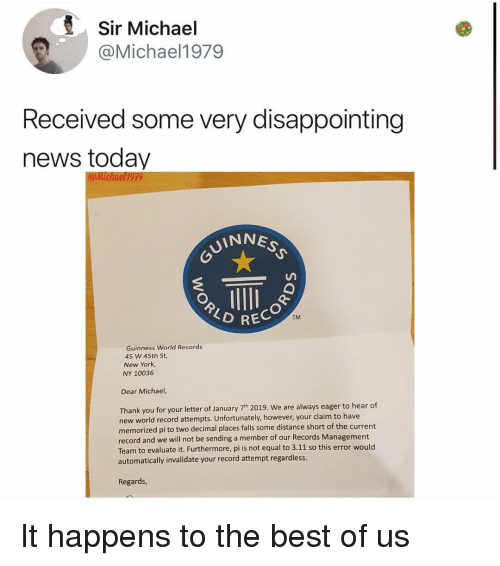 guinness: Sir Michael  @Michael1979  Received some very disappointing  news today  UINNE  TM  RECOR  Guinness World Records  45 W 45th St,  New York  NY 10036  Dear Michael,  Thank you for your letter of January 7th 2019. We are always eager to hear of  new world record attempts. Unfortunately, however, your claim to have  memorized pi to two decimal places falls some distance short of the current  record and we will not be sending a member of our Records Management  Team to evaluate it. Furthermore, pi is not equal to 3.11 so this error would  automatically invalidate your record attempt regardless  Regards It happens to the best of us